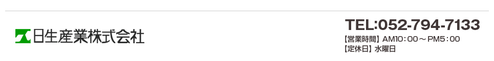 TEL:052-794-7133 【営業時間】 AM10:00〜PM5:00【定休日】 水曜日 運営:日生産業株式会社